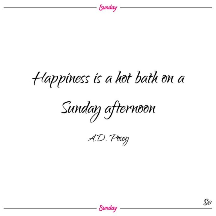 """47 Sunday Quotes - """"Happiness is a hot bath on a Sunday afternoon."""" - A.D. Posey"""