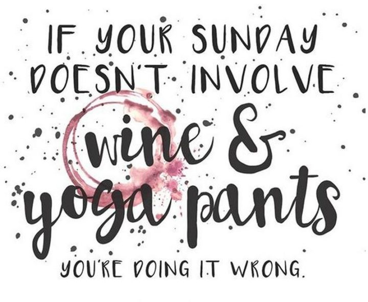 """47 Sunday Quotes - """"If your Sunday doesn't involve wine & yoga pants you're doing it wrong."""" - Unknown"""