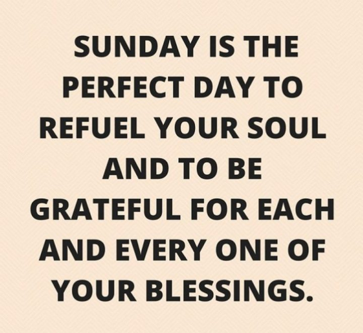 """47 Sunday Quotes - """"Sunday is the perfect day to refuel your soul and to be grateful for each and every one of your blessings."""" - Unknown"""