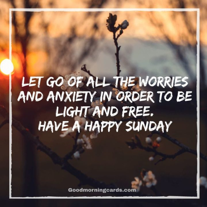 """47 Sunday Quotes - """"Let go of all the worries and anxiety in order to be light and free. Have a happy Sunday."""" - Unknown"""