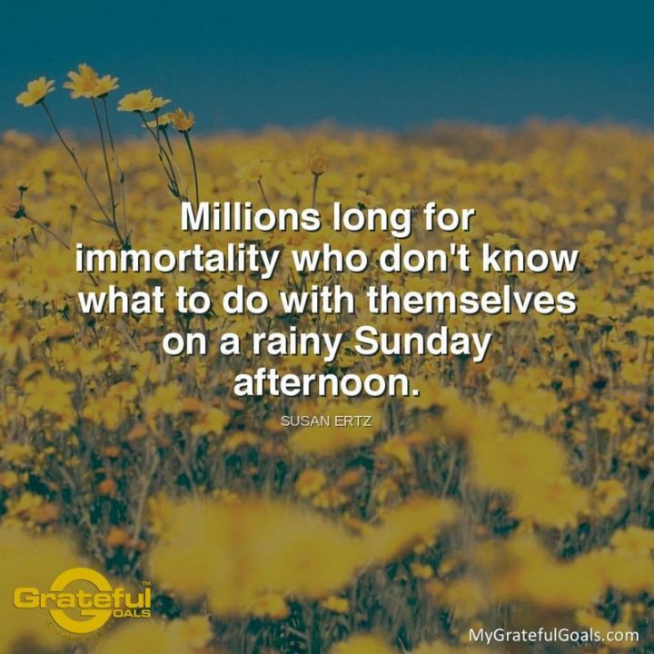"""47 Sunday Quotes - """"Millions long for immortality who don't know what to do with themselves on a rainy Sunday afternoon."""" - Susan Ertz"""
