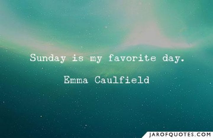 """47 Sunday Quotes - """"Sunday is my favorite day."""" - Emma Caulfield"""