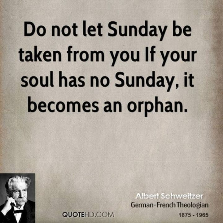 """47 Sunday Quotes - """"Do not let Sunday be taken from you. If your soul has no Sunday, it becomes an orphan."""" - Albert Schweitzer"""