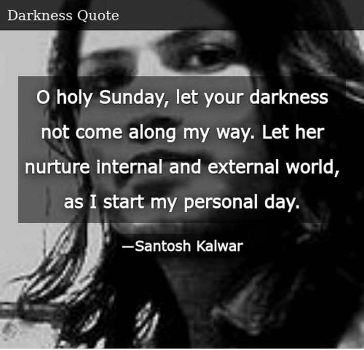 """47 Sunday Quotes - """"O holy Sunday, let your darkness not come along my way. Let her nurture the internal and external world, as I start my personal day."""" - Santosh Kalwar"""