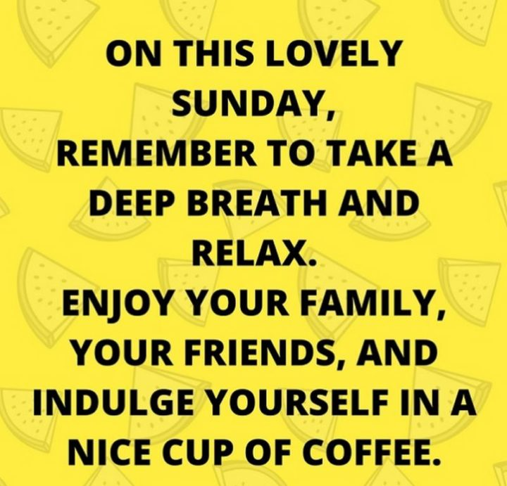 """47 Sunday Quotes - """"On this lovely Sunday, remember to take a deep breath and relax. Enjoy your family, your friends, and indulge yourself in a nice cup of coffee."""" - Unknown"""