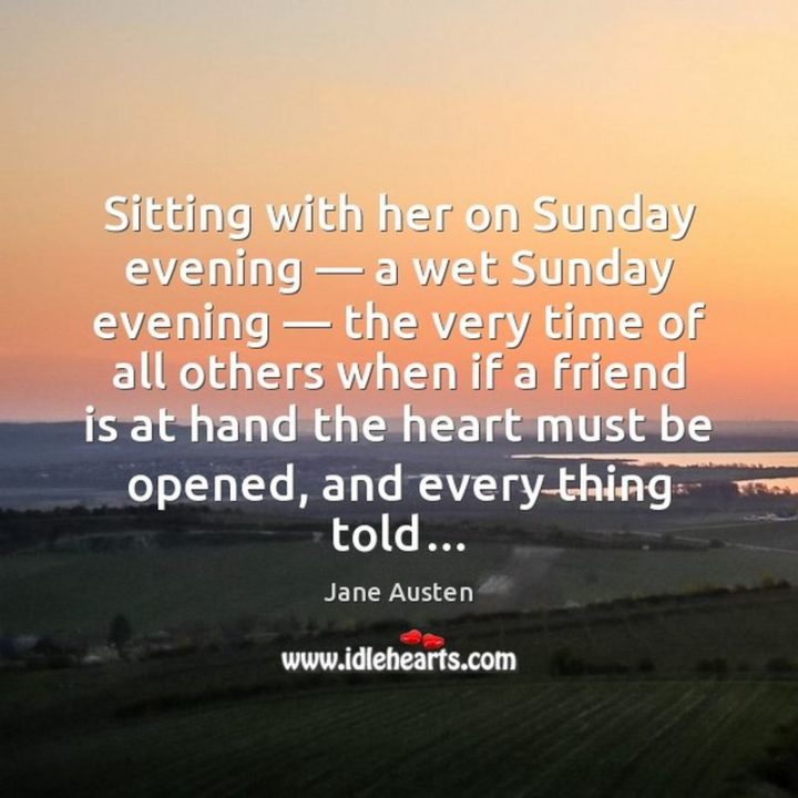 """47 Sunday Quotes - """"Sitting with her on Sunday evening - a wet Sunday evening - the very time of all others when if a friend is at hand the heart must be opened, and everything told..."""" - Jane Austen"""