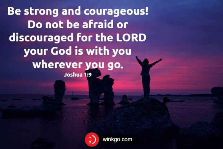 """47 Sunday Quotes - """"Be strong and courageous! Do not be afraid or discouraged for the LORD your God is with you wherever you go."""" - Joshua 1:9"""