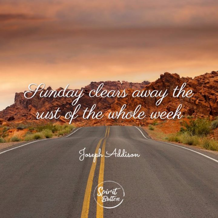 """47 Sunday Quotes - """"Sunday clears away the rust of the whole week."""" - Unknown"""