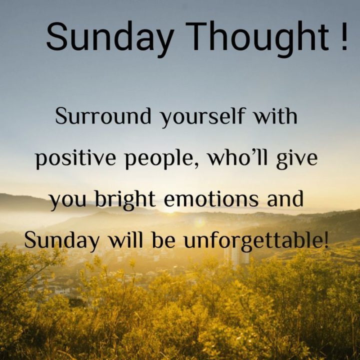 """47 Sunday Quotes - """"Sunday Thought! Surround yourself with positive people, who'll give you bright emotions, and Sunday will be unforgettable! - Unknown"""