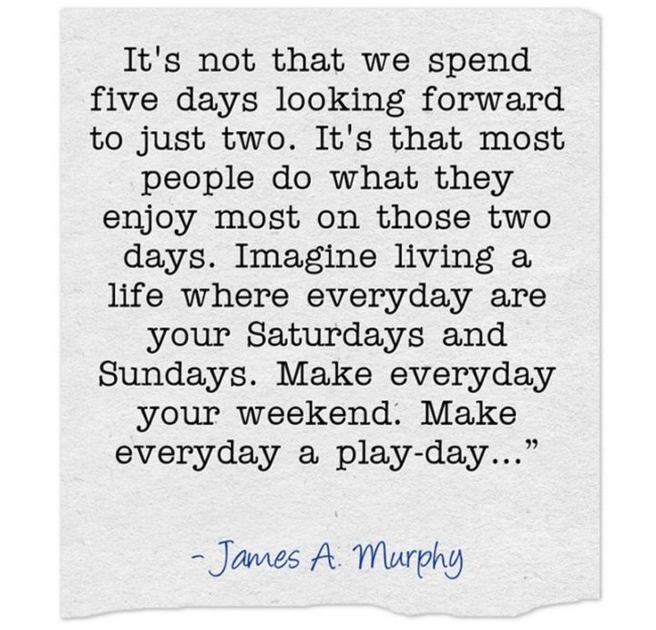 """47 Sunday Quotes - """"It's not that we spend five days looking forward to just two. It's that most people do what they enjoy most in those two days. Imagine living a life where every day is your Saturdays and Sundays. Make everyday your weekend. Make everyday a play-day…"""" - James A. Murphy"""