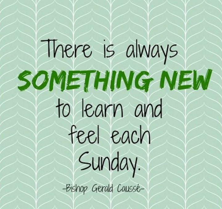"""47 Sunday Quotes - """"There is always something new to learn and feel each Sunday."""" - Bishop Gérald Caussé"""