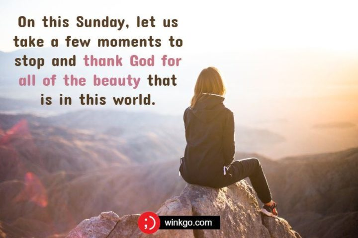 """47 Sunday Quotes - """"On this Sunday, let us take a few moments to stop and thank God for all of the beauty that is in this world."""" - Unknown"""