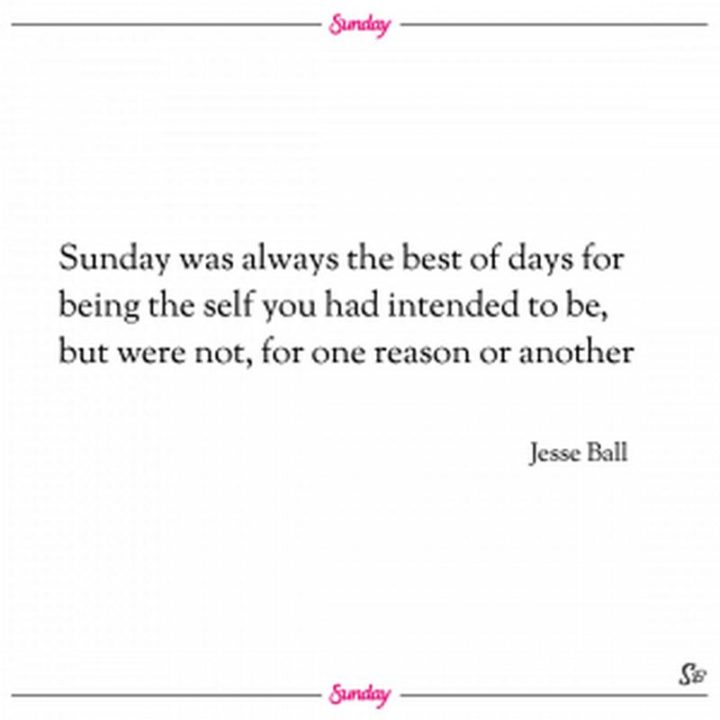 """47 Sunday Quotes - """"Sunday was always the best of days for being the self you had intended to be, but were not, for one reason or another."""" - Jesse Ball"""