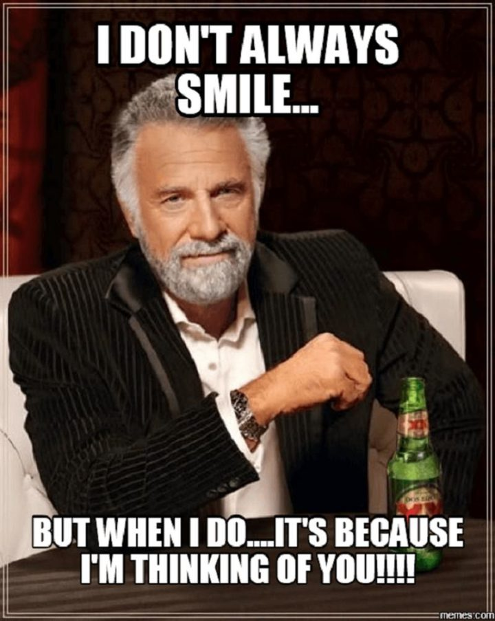 """77 """"Thinking of You"""" Memes - """"I don't always smile...But when I do...It's because I'm thinking of you!!!!"""""""