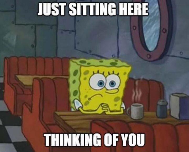 "77 ""Thinking of You"" Memes - SpongeBob Memes: ""Just sitting here thinking of you."""