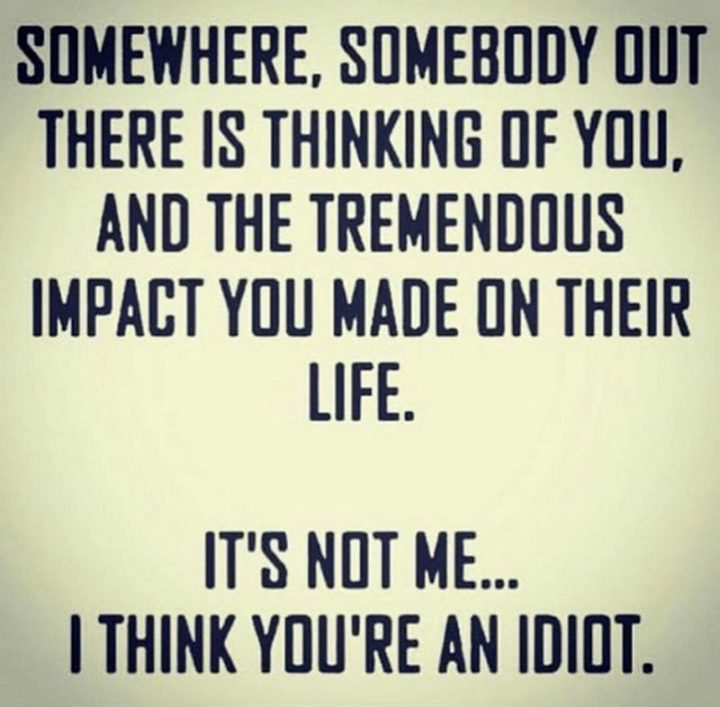 """77 """"Thinking of You"""" Memes - """"Somewhere, somebody out there is thinking of you, and the tremendous impact you made on their life. It's not me...I think you're an idiot."""""""