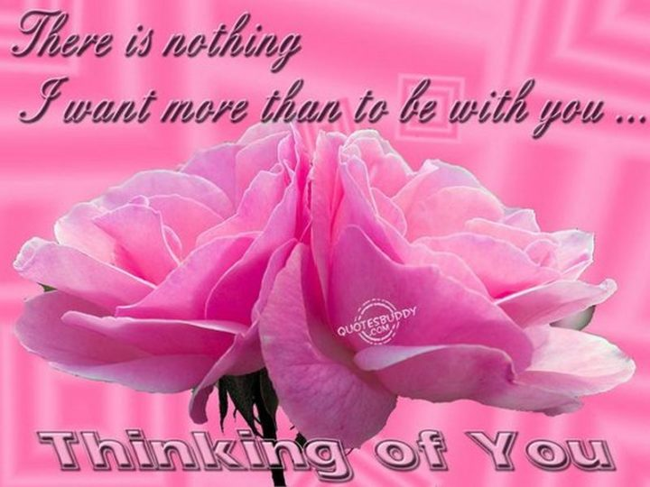 """77 """"Thinking of You"""" Memes - """"There is nothing I want more than to be with you...Thinking of you."""""""
