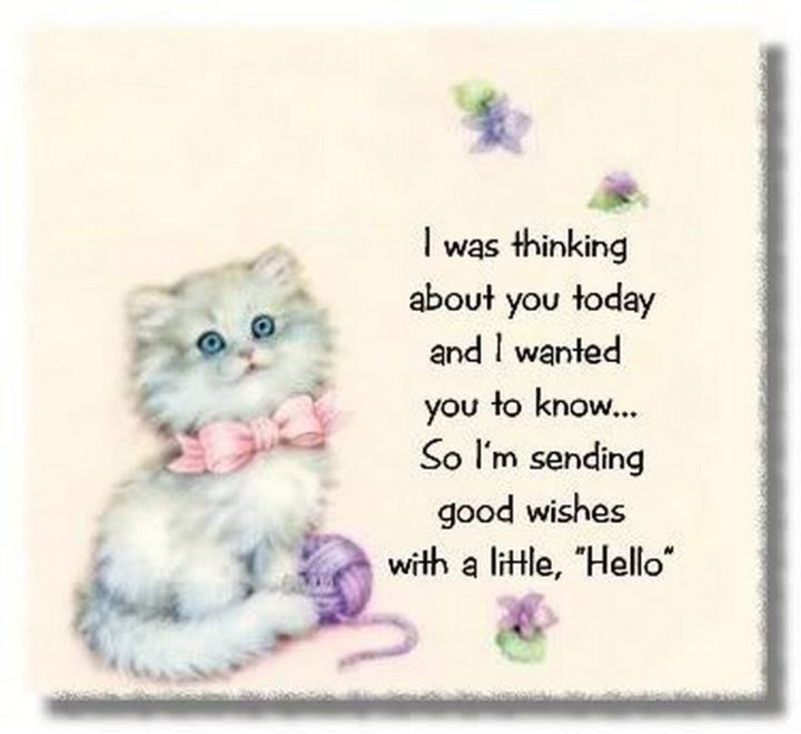 """77 """"Thinking of You"""" Memes - """"I was thinking about you today and I wanted you to know...So I'm sending good wishes with a little, 'Hello'."""""""