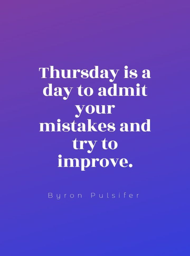 """""""Thursday is a day to admit your mistakes and try to improve."""" - Byron Pulsifer"""