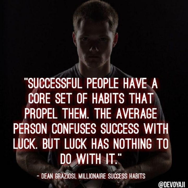 """""""Successful people have a core set of habits that propel them. The average person confuses success with luck. But luck has nothing to do with it."""" - Dean Graziosi"""