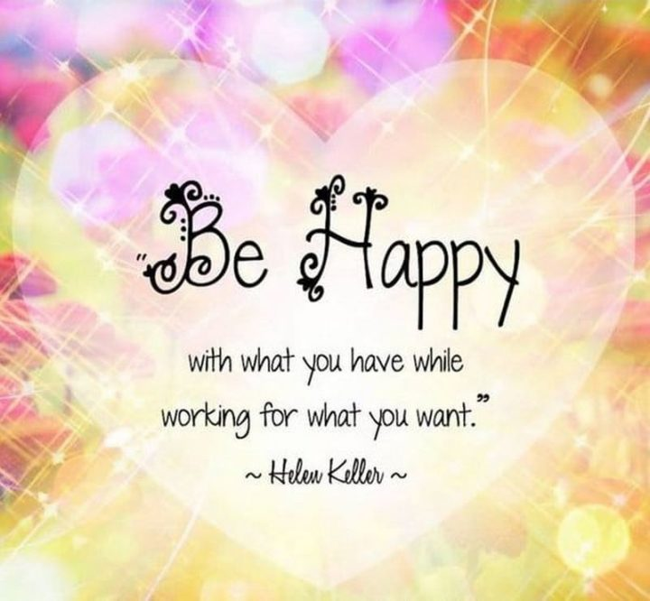 """""""Be happy with what you have while working for what you want."""" - Helen Keller"""