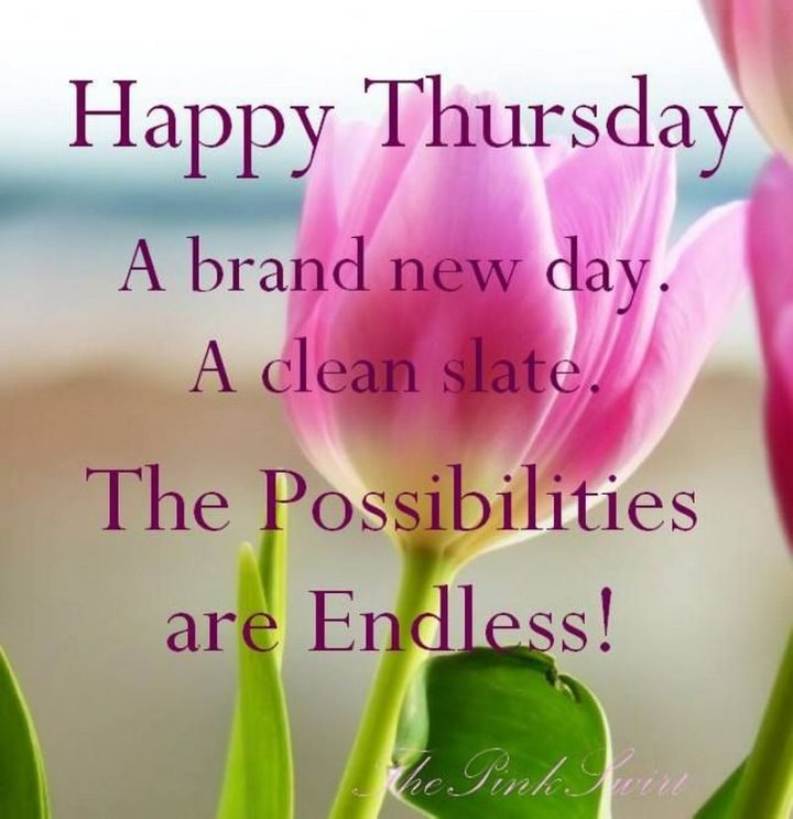 """""""Happy Thursday. A brand new day. A clean slate. The possibilities are endless."""" - Unknown"""