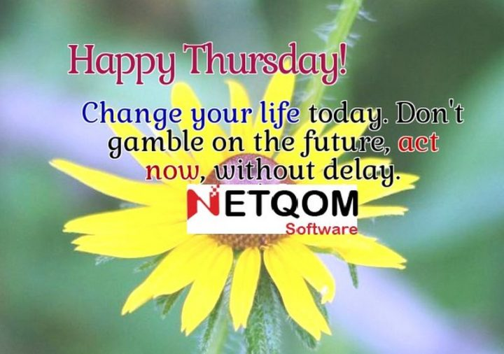 """""""Happy Thursday! Change your life today; don't gamble on the future, act now without delay."""" - Unknown"""