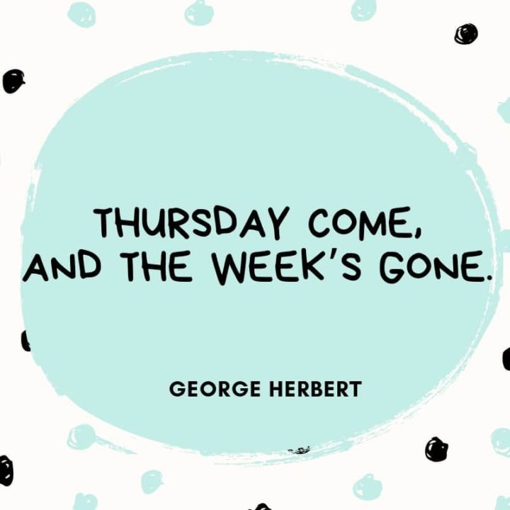 """""""Thursday comes and the week's gone."""" - George Herbert"""
