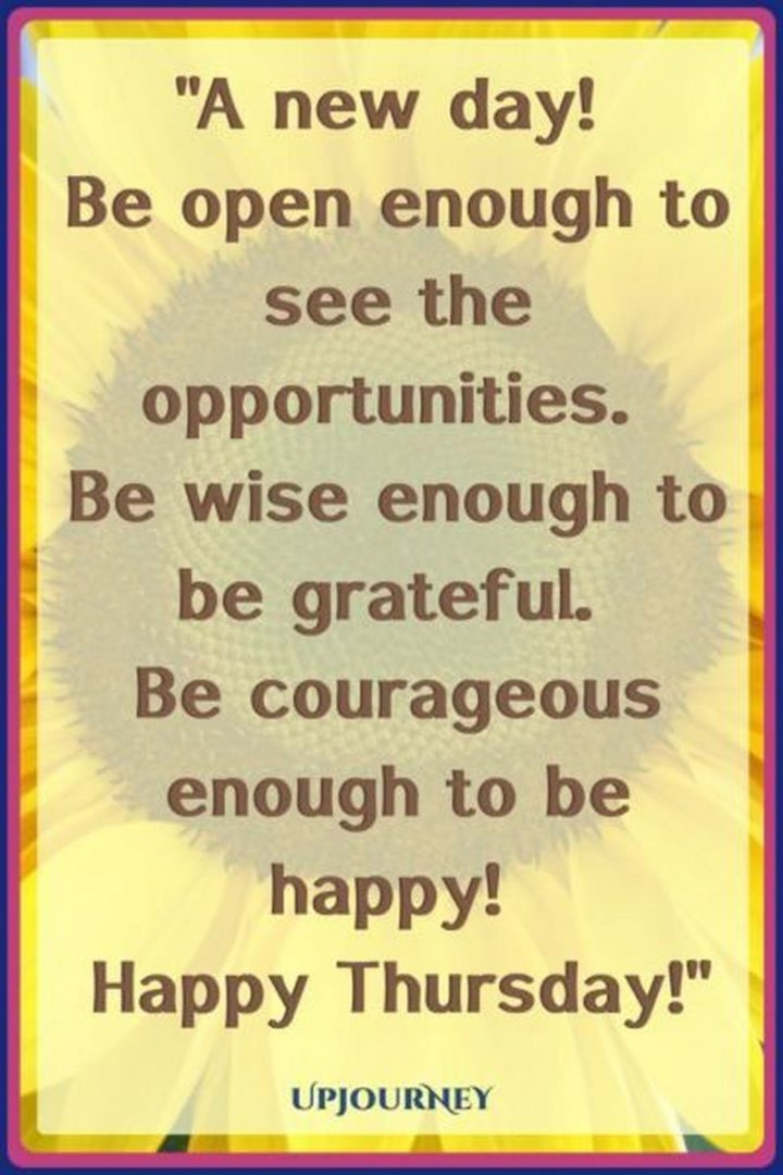 """""""A new day! Be open enough to see the opportunities. Be wise enough to be grateful. Be courageous enough to be happy! Happy Thursday!"""" - Unknown"""