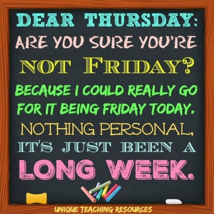 """""""Dear Thursday are you sure you're not Friday? Because I could really go for it being Friday today! Nothing personal, it's just been a long week."""" - Unknown"""