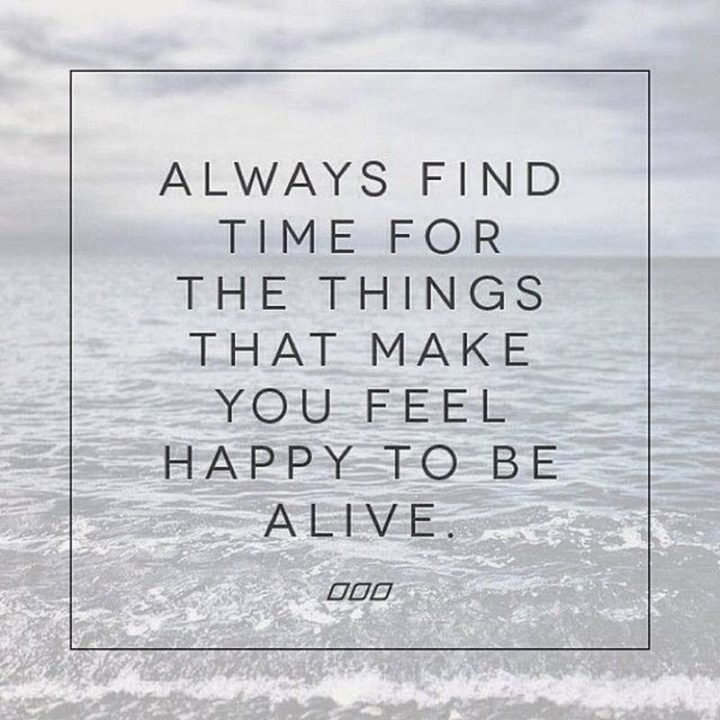 """""""Always find time for the things that make you feel happy to be alive."""" - Unknown"""