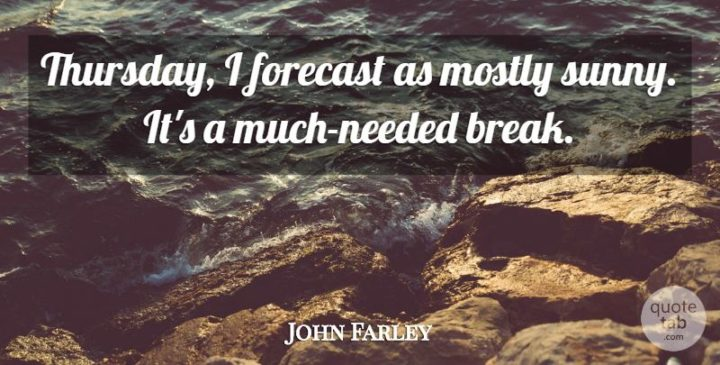 """Thursday, I forecast as mostly sunny. It's a much-needed break."" - John Farley"
