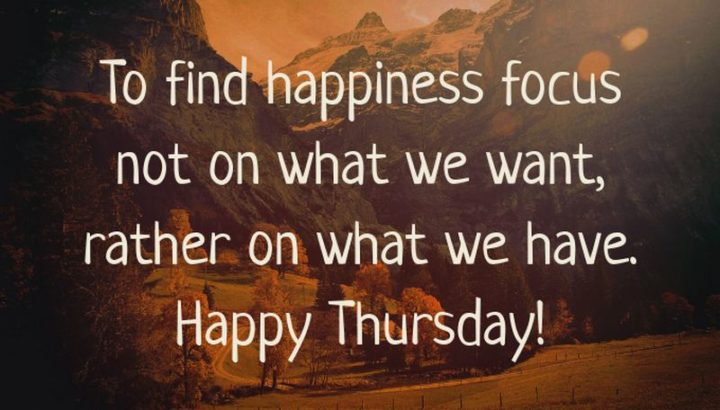 """""""To find happiness, focus not on what we want, rather on what we have. Happy Thursday!"""" - Unknown"""