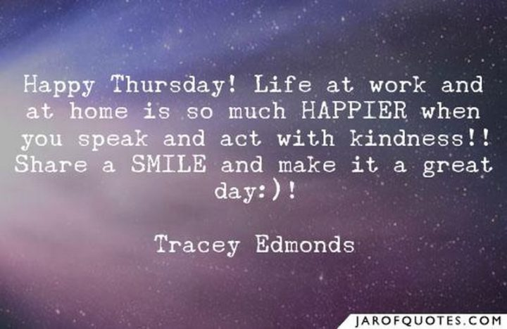 """""""Happy Thursday! Life at work and at home is so much HAPPIER when you speak and act with kindness. Share a smile and make it a great day!"""" - Tracey Edmonds"""