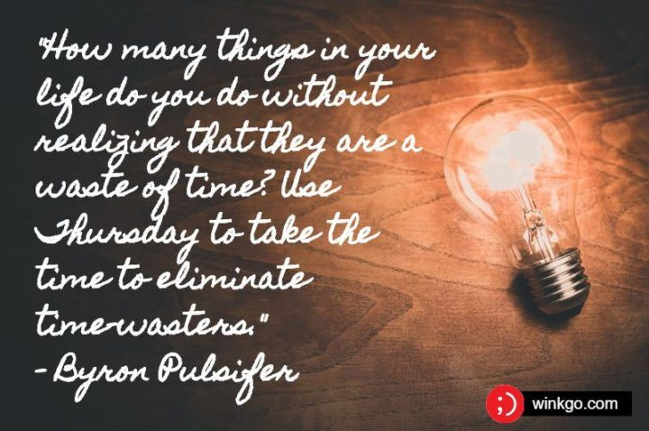 """""""How many things in your life do you do without realizing that they are a waste of time? Use Thursday to take the time to eliminate time-wasters."""" - Byron Pulsifer"""
