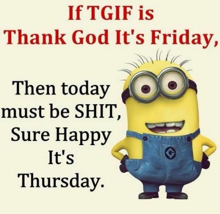 """""""If TGIF is Thank God It's Friday, then today must be SH*T, Sure Happy It's Thursday."""" - Unknown"""