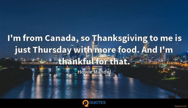 """""""I'm from Canada, so Thanksgiving to me is just Thursday with more food. And I'm thankful for that."""" - Howie Mandel"""