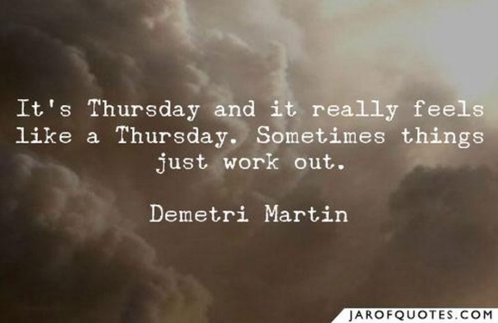 """""""It's Thursday and it really feels like a Thursday. Sometimes things just work out."""" - Demetri Martin"""