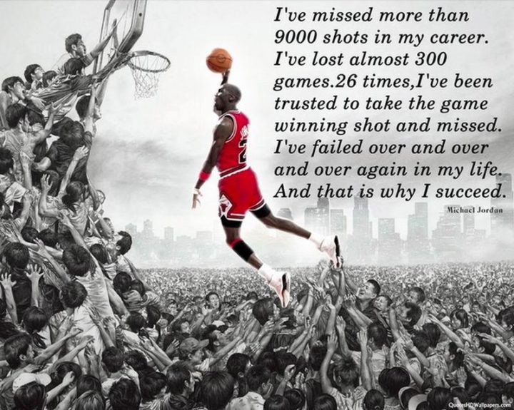 """""""I've missed more than 9000 shots in my career. I've lost almost 300 games. 26 times, I've been trusted to take the game-winning shot and missed. I've failed over and over and over again in my life. And that is why I succeed."""" -  Michael Jordan"""