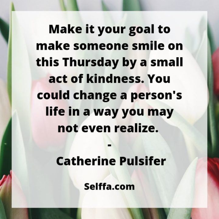 """""""Make it your goal to make someone smile on this Thursday by a small act of kindness, you could change a person's life in a way you may not even realize."""" - Catherine Pulsifer"""
