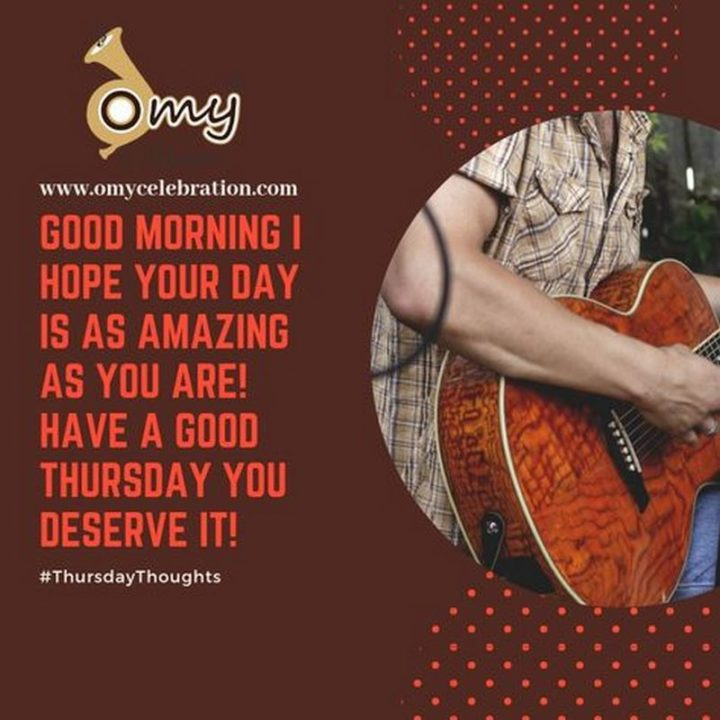 """""""Good morning! I hope your day is as amazing as you are! Have a good Thursday- you deserve it!"""" - Unknown"""