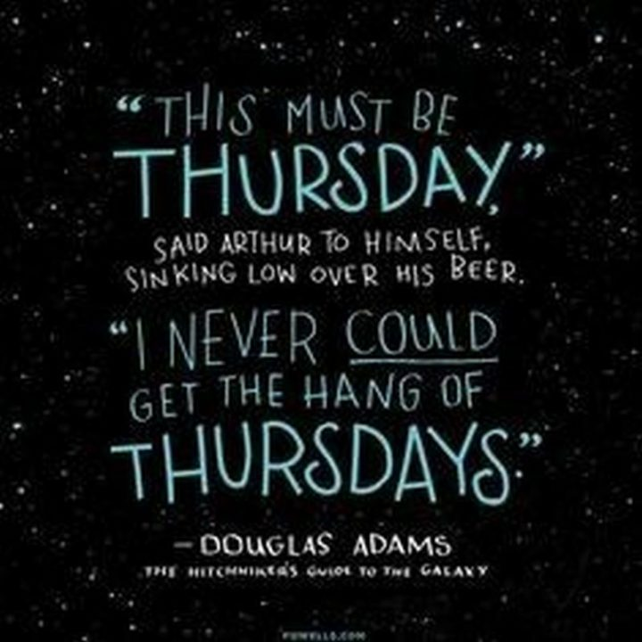"""""""This must be Thursday. I could never get the hang of Thursdays."""" Douglas Adams"""