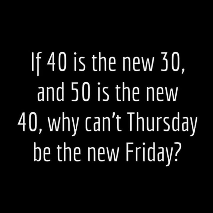 """""""If 40 is the new 30 and 50 is the new 40, why can't Thursday be the new Friday?"""" - Unknown"""