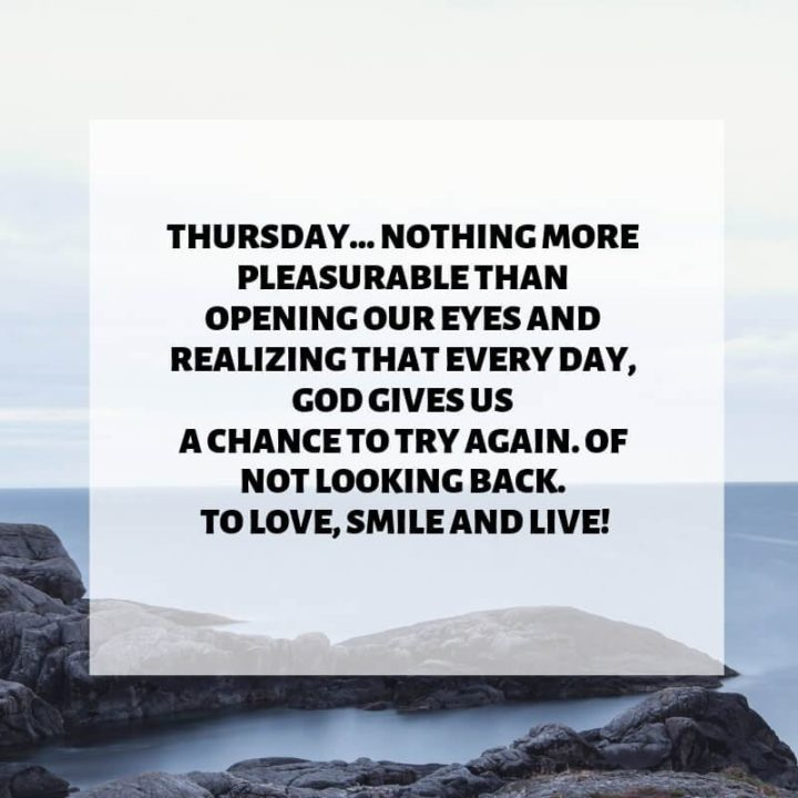 """""""Thursday...Nothing more pleasurable than opening our eyes and realizing that every day, God gives us a chance to try again. Of not looking back. To love, smile and live!"""" - Unknown"""