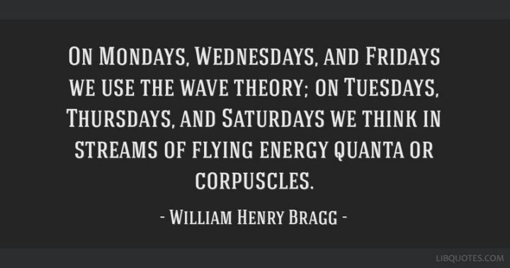 """""""On Mondays, Wednesdays, and Fridays we use the wave theory; on Tuesdays, Thursdays, and Saturdays we think in streams of flying energy quanta or corpuscles."""" - William Henry Bragg"""