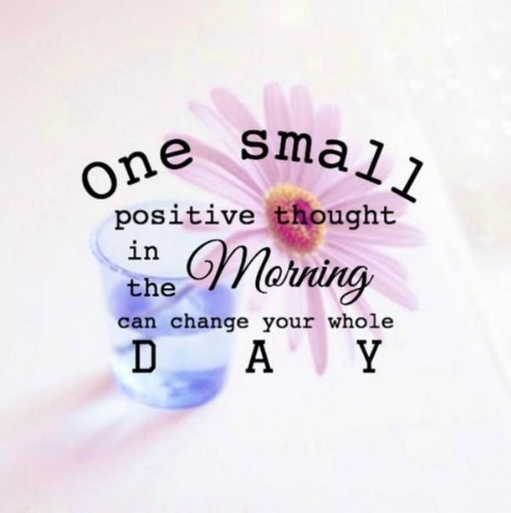 """""""One small positive thought in the morning can change your whole day."""" - Unknown"""