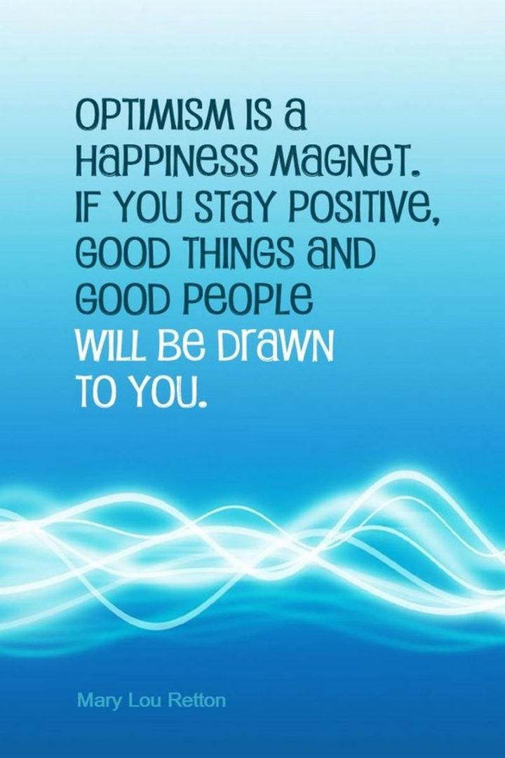 """""""Optimism is a happiness magnet.  If you stay positive, good things will happen to you."""" - Mary Lou Retton"""