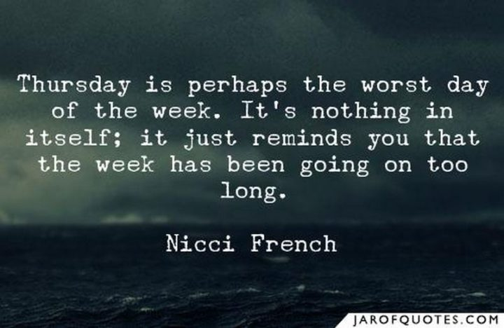 """""""Thursday is perhaps the worst day of the week. It's nothing in itself; it just reminds you that the week has been going on too long."""" - Nicci French"""