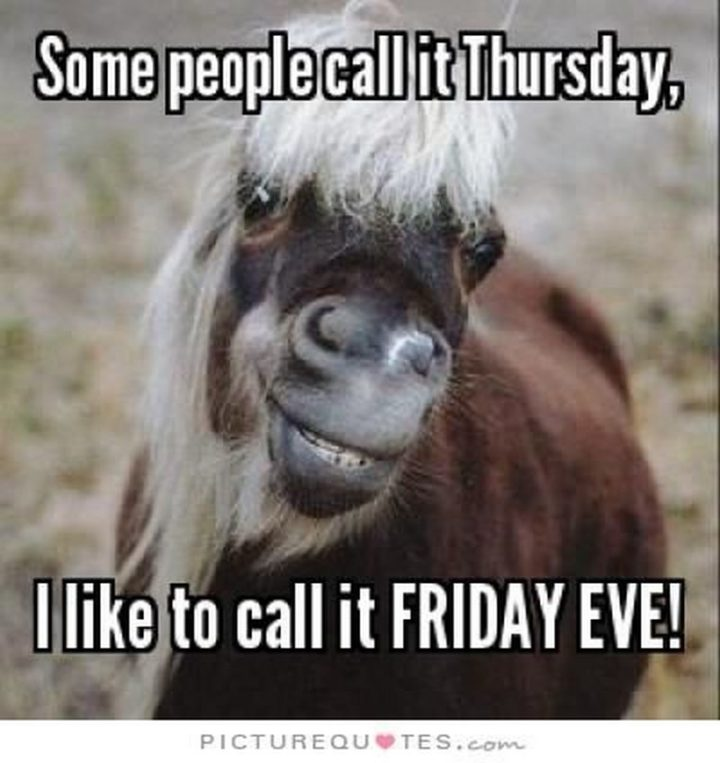 """""""Some people call it Thursday, I like to call it Friday Eve."""" - Unknown"""