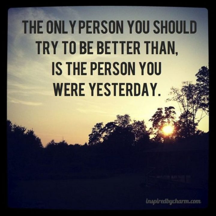 """""""The only person you should try to be better than, is the person you were yesterday."""" - Unknown"""
